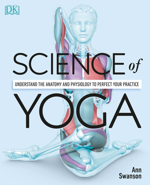 Science of Yoga Understand the Anatomy and Physiology to Perfect Your Practice by DK, Ann Swanson