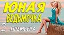 Свежайший свежачок!! ЮНАЯ ВЕДЬМОЧКА 2 серия.Русские мелодрамы онлайн.