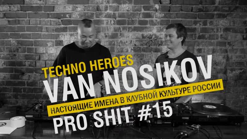 PRO SHIT 15 - VAN NOSIKOV о TECHNO