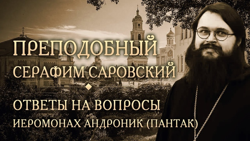 Опыт духовной жизни преподобного Серафима Саровского. Ответы на вопросы. Иеромонах Андроник (Пантак)
