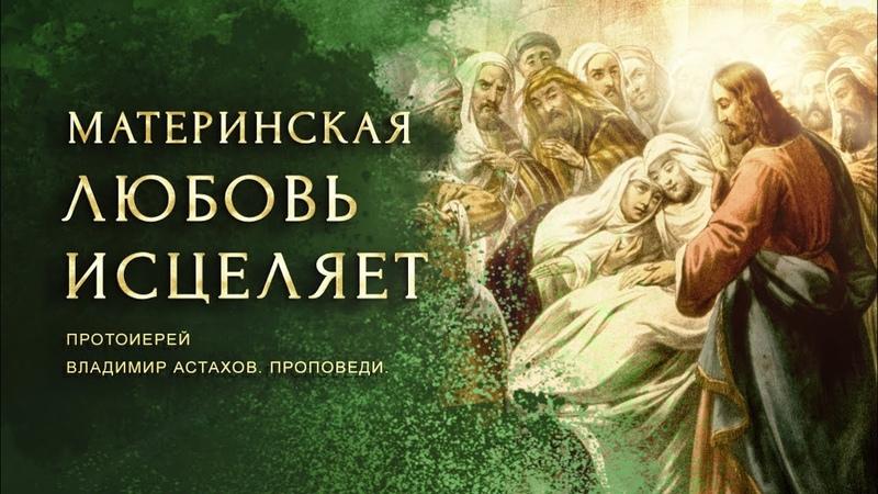 Материнская любовь исцеляет. Воскрешение сына наинской вдовы. Протоиерей Владимир Астахов. Проповеди