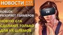 Roblox разоряет геймеров. Новую GTA сделают только для VR шлемов. Новости