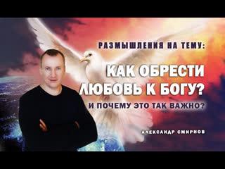 Как обрести любовь к Богу | Александр Смирнов
