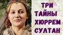 3 ТАЙНЫ ХЮРРЕМ СУЛТАН Великолепный Век